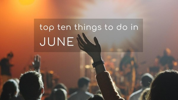 Top Ten Things To Do In June 2018