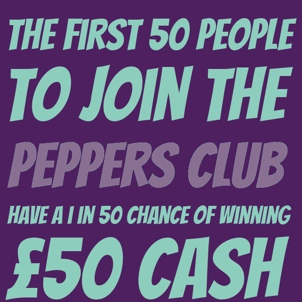 The first 50 people to join the Peppers Club have a 1 in 50 chance of winning £50 cash... Join now