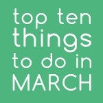 Top Ten Things To Do In March 2017