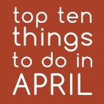 Top Ten Things To Do In April 2017