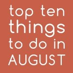 Top Ten Things To Do In August 2017