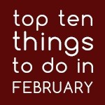 Top Ten Things To Do In February 2018