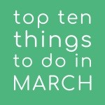 Top Ten Things To Do In March 2018