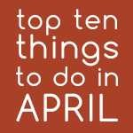 Top Ten Things To Do In April 2018