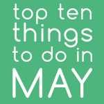 Top Ten Things To Do In May 2018