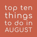 Top Ten Things To Do In August 2018