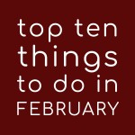 Top Ten Things to do in February 2020
