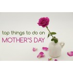 Top Things To Do On Mother's Day.