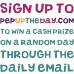 Sign up now for the PepUpTheDay.com daily email to be in with a chance of winning a cash prize!