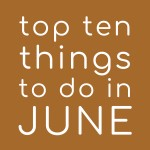 Top Ten Things To Do In June